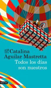Todos los días son nuestros de Catalina Aguilar Mastretta
